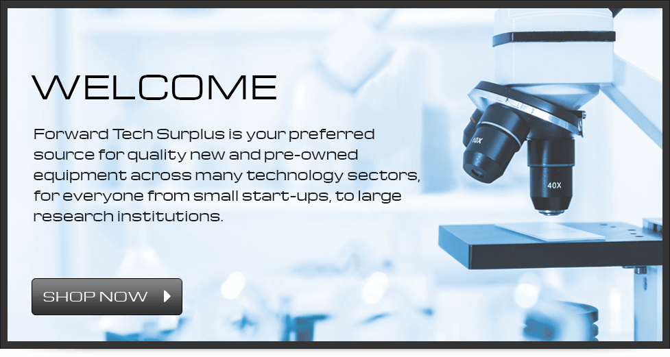 Welcome - Forward Tech Surplus is your preferred source for quality new and pre-owned equipment across many technology sectors, for everyone from small start-ups, to large research institutions. - Shop Now